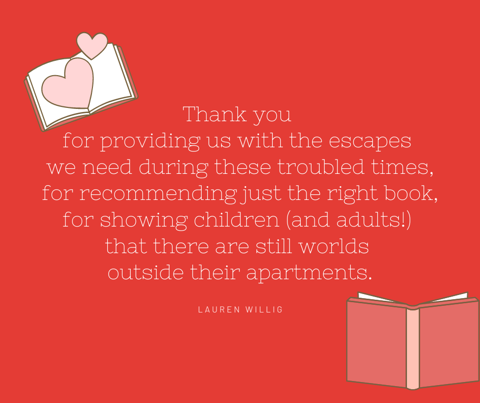 """Text reads: Thank you for providing us with the escapes we need during these troubled times, for recommending just the right book, for showing children (and adults!) that there are still worlds outside their apartments."""" - Lauren Willig"""