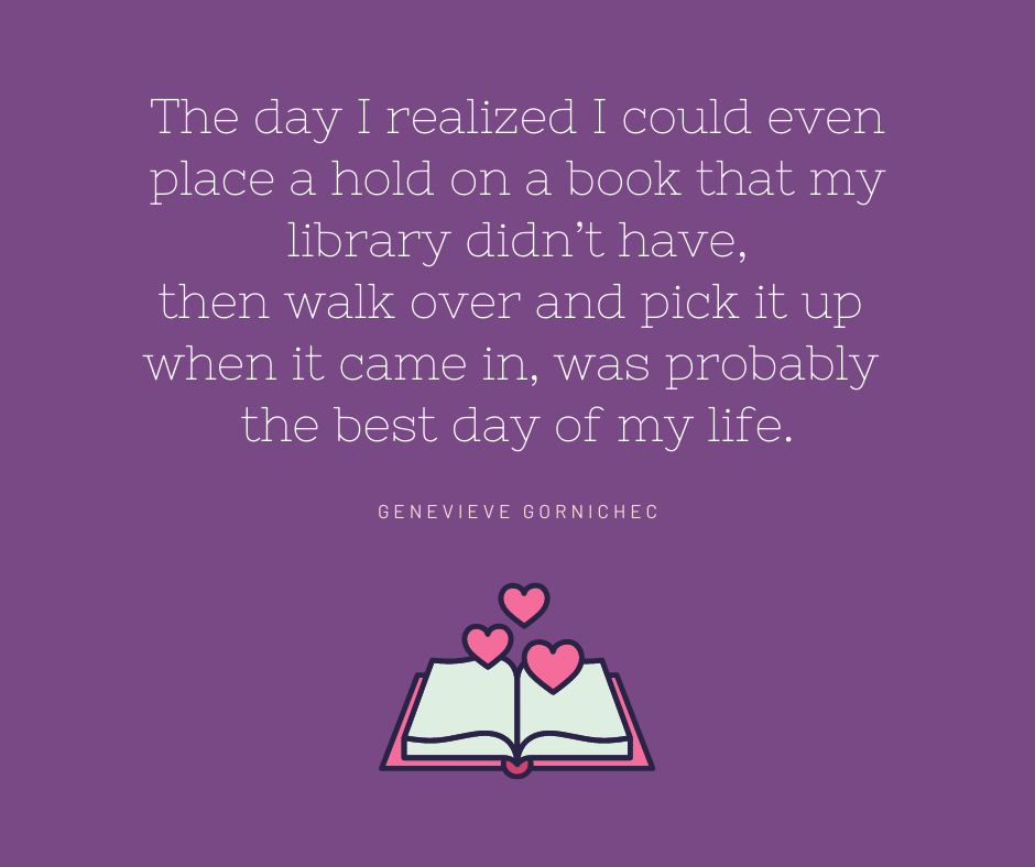 """Text reads: The day I realized I could even place a hold on a book that my library didn't have, then walk over and pick it up when it came in, was probably the best day of my life."""" - Genevieve Gornichec"""