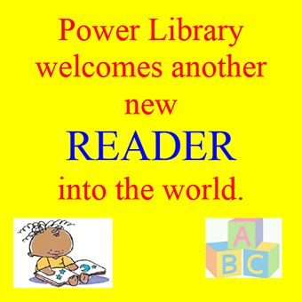 "A yellow image with red and blue text that reads ""Power Library welcomes another new READER"" and includes a cartoon drawing of a baby reading a book with alphabet building blocks."