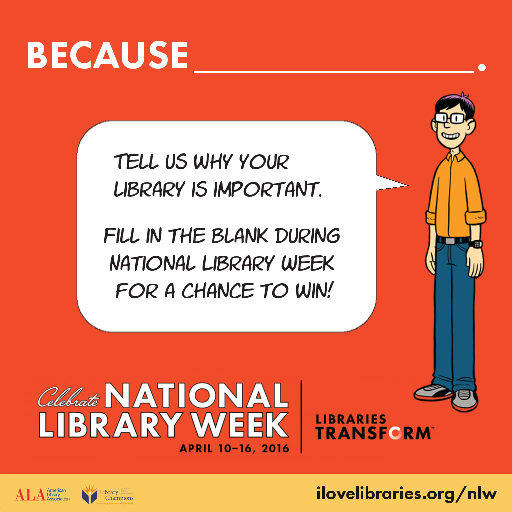 Because (blank): tell us why your library is important. Fill in the blank during National Library Week for a chance to win!
