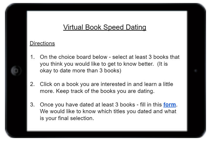 Text reads: Virtual Book Speed Dating - Directions - 1: On the choice board below - select at least 3 books that you think you would like to get to know better (it is okay to date more than 3 books) 2. Click on a book you are interested in and learn a little more. Keep track of the books you are dating. 3. Once you have dated at least 3 books - fill in this form. We would like to know which titles you dated and what is your final selection.