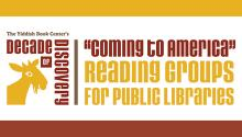 "Yiddish Book Center's Decade of Discovery: ""Coming to America"" Reading Groups for Public Libraries"
