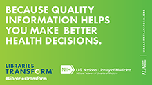 Because quality information helps you make better health decisions. Libraries Transform. American Library Association. US National Library of Medicine.