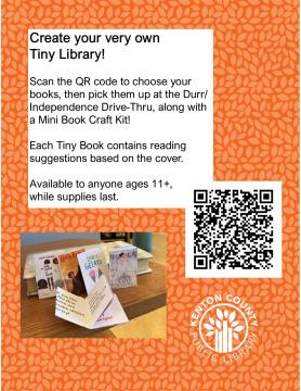 Tiny library instructions and QR Code. Text reads: Create your own Tiny Library! Scan the QR code to choose your books, then pick them up at the Durr/Independence Drive-Thru, along with a Mini Book Craft Kit! Each Tiny Book contains reading suggestions based on the cover. Available to anyone ages 11+ while supplies last.