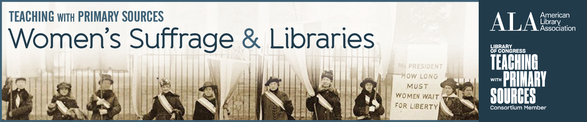 Text reads: Teaching with Primary Sources: Women's Suffrage & Libraries. Black and white photo of suffragettes outside of the White House. ALA logo. Library of Congress Teaching with Primary Sources Consortium Member logo. Original Image Credit: Harris & Ewing. Penn[sylvania] on the picket line, [January 24,] 1917. Reproduction. NWP Records, Manuscript Division, Library of Congress (327.00.00)